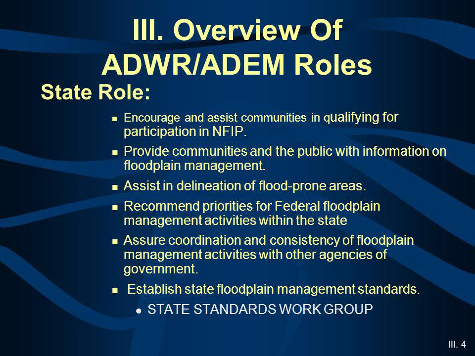 III. 4 III. Overview Of ADWR/ADEM Roles State Role: Encourage and assist communities in q ualifying for participation in NFIP. Provide communities and