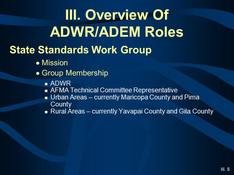 III. 5 III. Overview Of ADWR/ADEM Roles State Standards Work Group Mission Group Membership ADWR AFMA Technical Committee Representative Urban Areas –