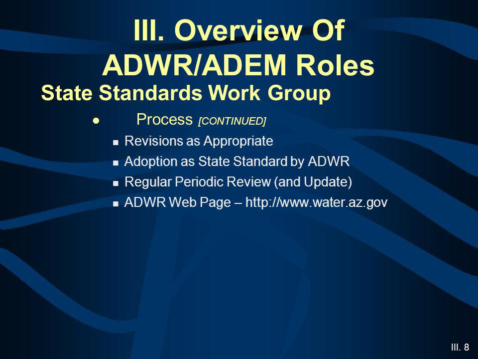 III. 8 III. Overview Of ADWR/ADEM Roles State Standards Work Group Process [CONTINUED] Revisions as Appropriate Adoption as State Standard by ADWR Reg