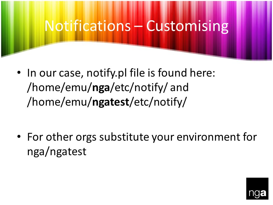 Notifications – Customising In our case, notify.pl file is found here: /home/emu/nga/etc/notify/ and /home/emu/ngatest/etc/notify/ For other orgs substitute your environment for nga/ngatest