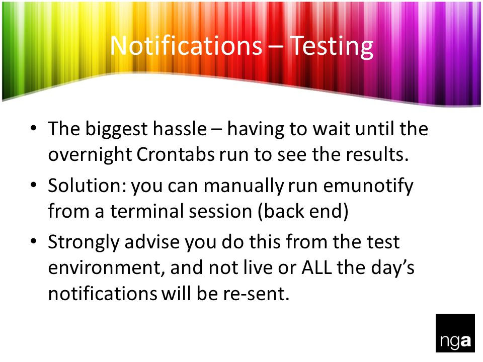 Notifications – Testing The biggest hassle – having to wait until the overnight Crontabs run to see the results.