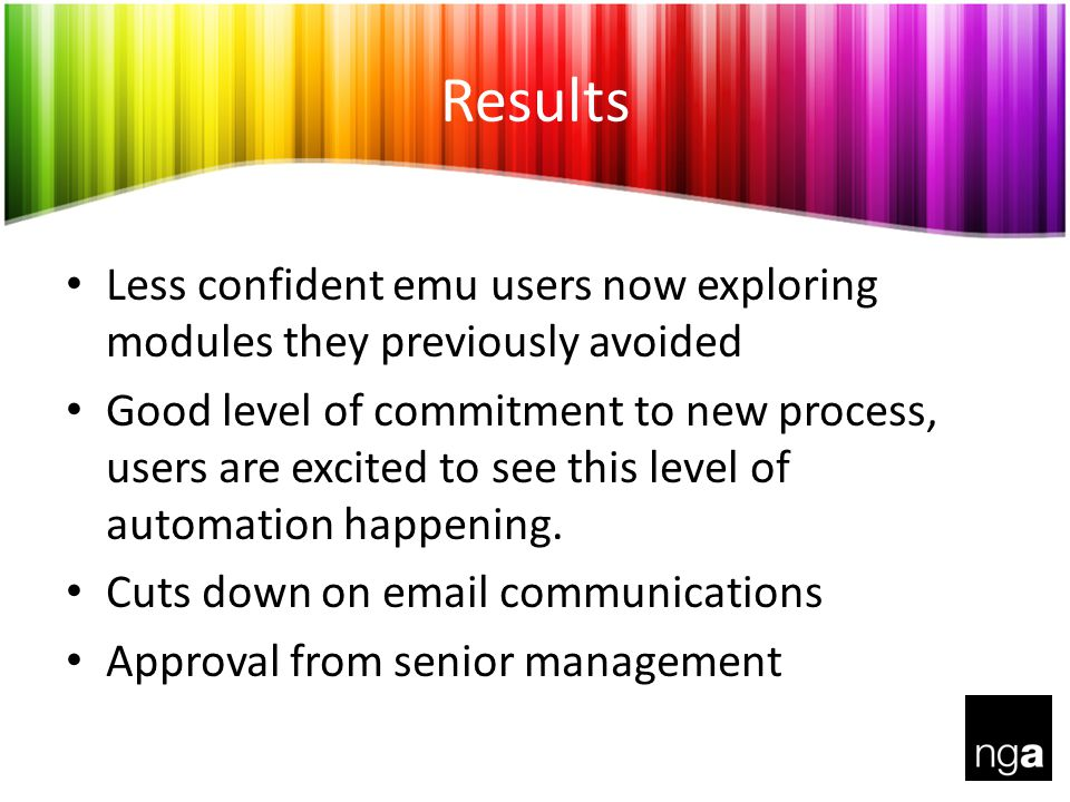 Results Less confident emu users now exploring modules they previously avoided Good level of commitment to new process, users are excited to see this level of automation happening.