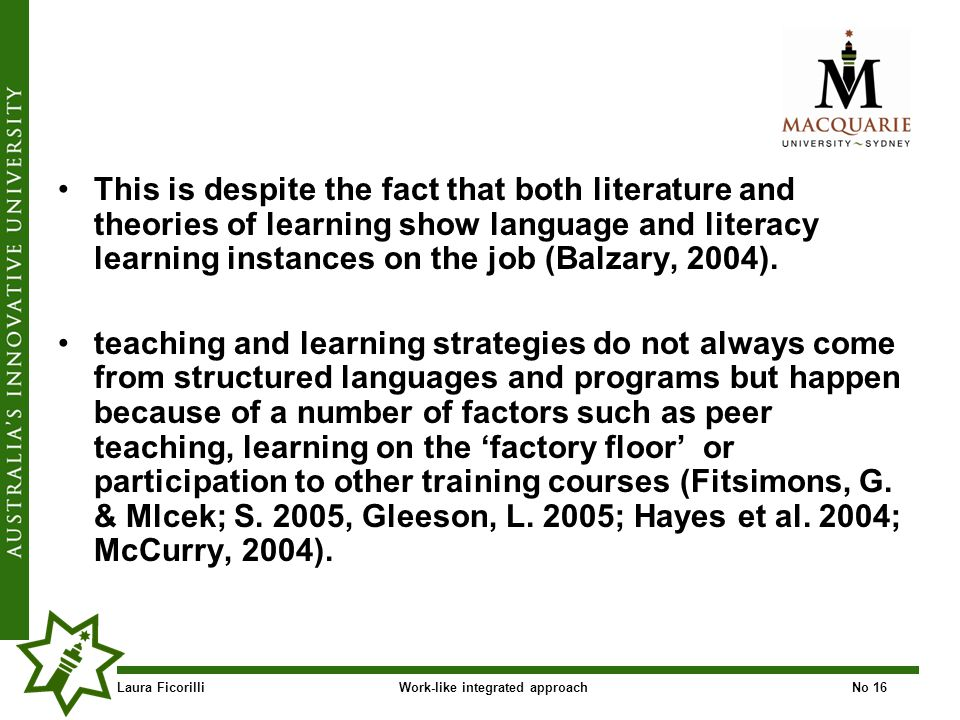 Laura FicorilliWork-like integrated approachNo 16 This is despite the fact that both literature and theories of learning show language and literacy learning instances on the job (Balzary, 2004).
