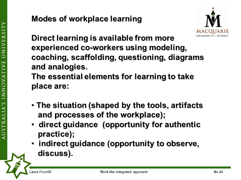 Laura FicorilliWork-like integrated approachNo 24 Modes of workplace learning Direct learning is available from more experienced co-workers using modeling, coaching, scaffolding, questioning, diagrams and analogies.