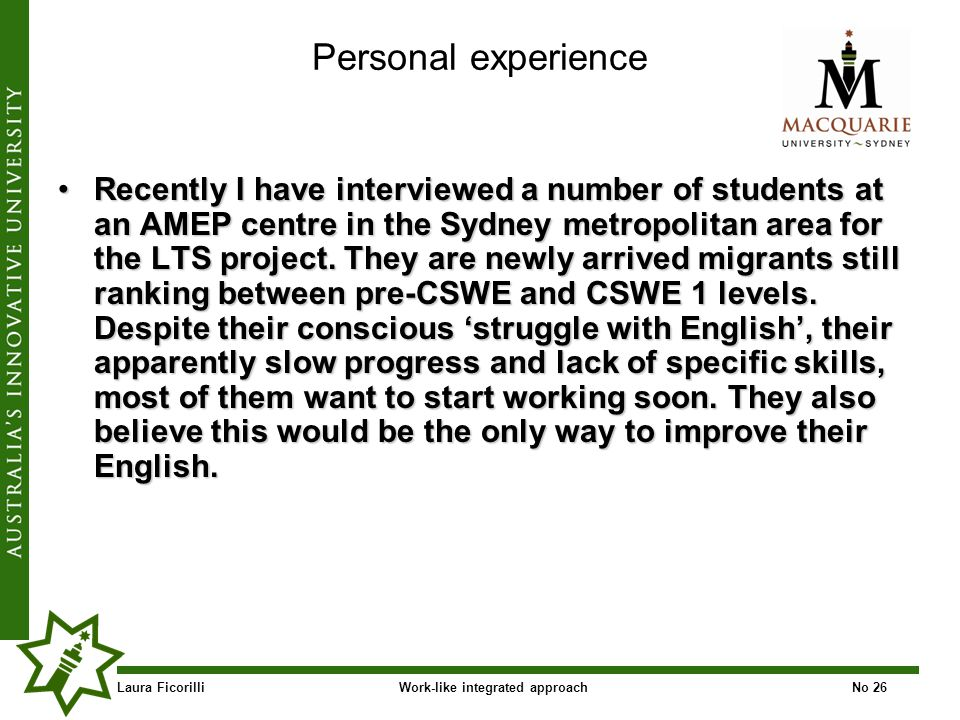 Laura FicorilliWork-like integrated approachNo 26 Personal experience Recently I have interviewed a number of students at an AMEP centre in the Sydney metropolitan area for the LTS project.