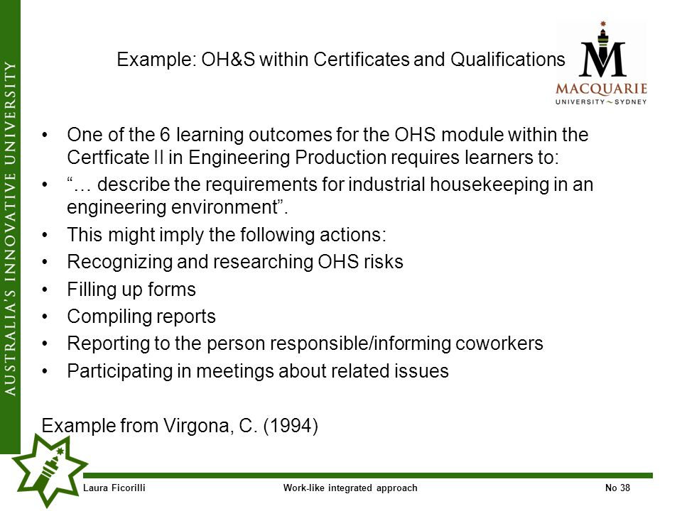 Laura FicorilliWork-like integrated approachNo 38 Example: OH&S within Certificates and Qualifications One of the 6 learning outcomes for the OHS module within the Certficate II in Engineering Production requires learners to: … describe the requirements for industrial housekeeping in an engineering environment.