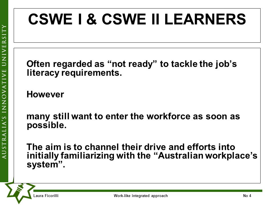 Laura FicorilliWork-like integrated approachNo 4 CSWE I & CSWE II LEARNERS Often regarded as not ready to tackle the jobs literacy requirements.