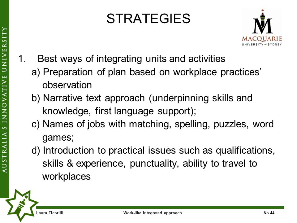 Laura FicorilliWork-like integrated approachNo 44 STRATEGIES 1.Best ways of integrating units and activities a) Preparation of plan based on workplace practices observation b) Narrative text approach (underpinning skills and knowledge, first language support); c) Names of jobs with matching, spelling, puzzles, word games; d) Introduction to practical issues such as qualifications, skills & experience, punctuality, ability to travel to workplaces