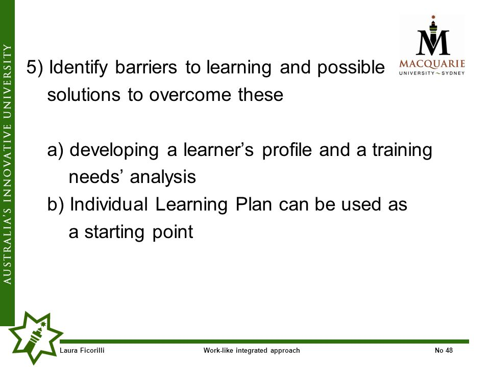 Laura FicorilliWork-like integrated approachNo 48 5) Identify barriers to learning and possible solutions to overcome these a) developing a learners profile and a training needs analysis b) Individual Learning Plan can be used as a starting point