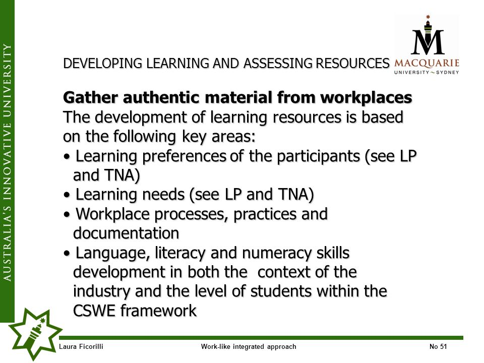 Laura FicorilliWork-like integrated approachNo 51 DEVELOPING LEARNING AND ASSESSING RESOURCES Gather authentic material from workplaces The development of learning resources is based on the following key areas: Learning preferences of the participants (see LP Learning preferences of the participants (see LP and TNA) and TNA) Learning needs (see LP and TNA) Learning needs (see LP and TNA) Workplace processes, practices and Workplace processes, practices and documentation documentation Language, literacy and numeracy skills Language, literacy and numeracy skills development in both the context of the development in both the context of the industry and the level of students within the industry and the level of students within the CSWE framework CSWE framework