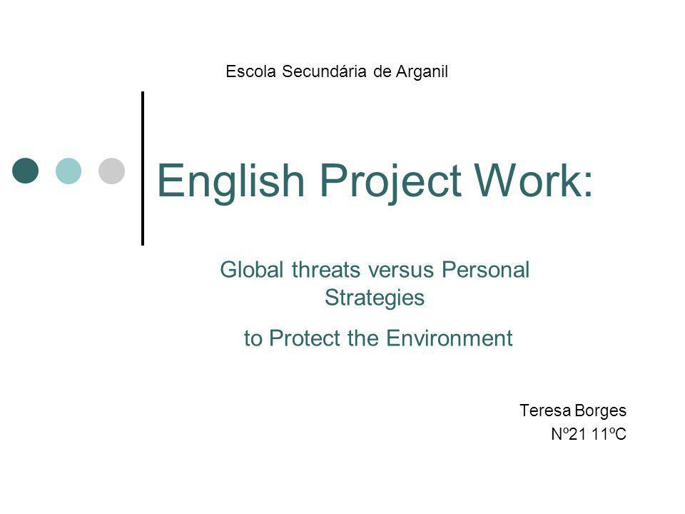 English Project Work: Teresa Borges Nº21 11ºC Escola Secundária de Arganil Global threats versus Personal Strategies to Protect the Environment