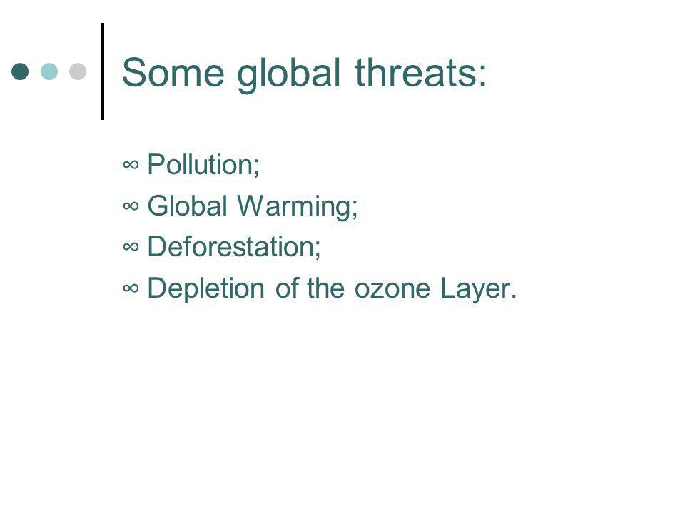 Some global threats: Pollution; Global Warming; Deforestation; Depletion of the ozone Layer.