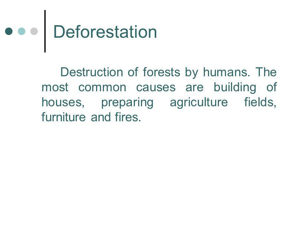 Deforestation Destruction of forests by humans. The most common causes are building of houses, preparing agriculture fields, furniture and fires.