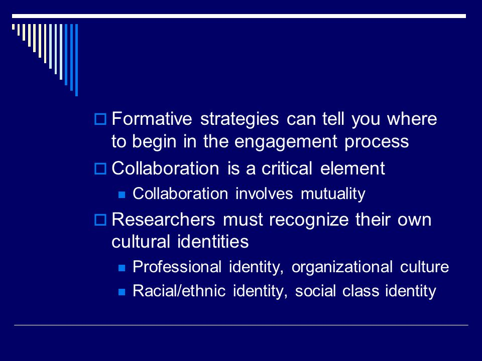 Formative strategies can tell you where to begin in the engagement process Collaboration is a critical element Collaboration involves mutuality Resear