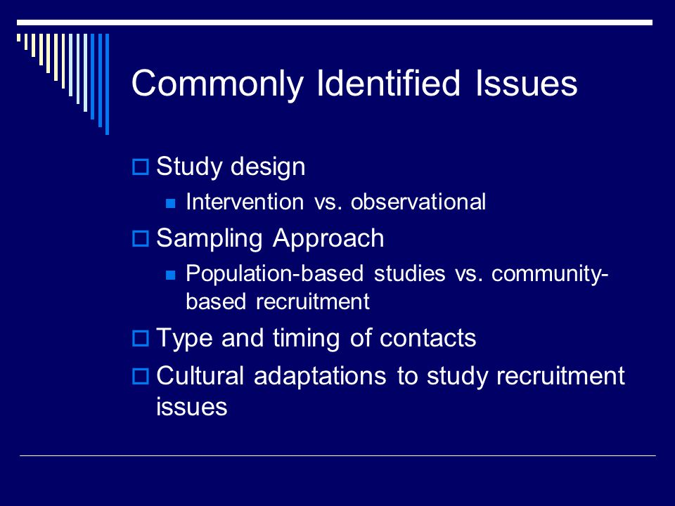 Commonly Identified Issues Study design Intervention vs. observational Sampling Approach Population-based studies vs. community- based recruitment Typ