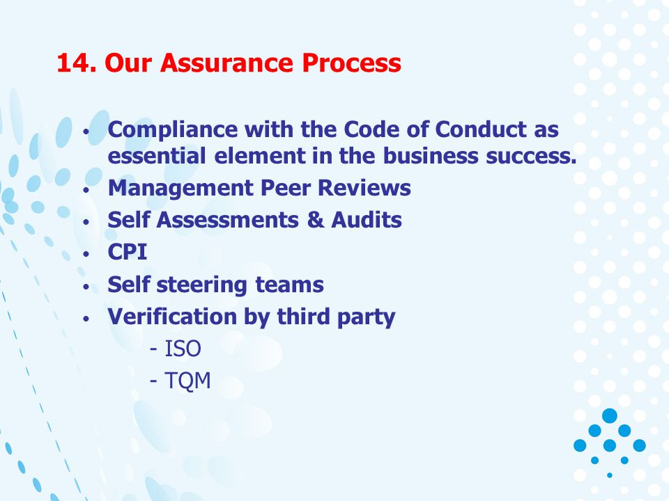 14. Our Assurance Process Compliance with the Code of Conduct as essential element in the business success. Management Peer Reviews Self Assessments &