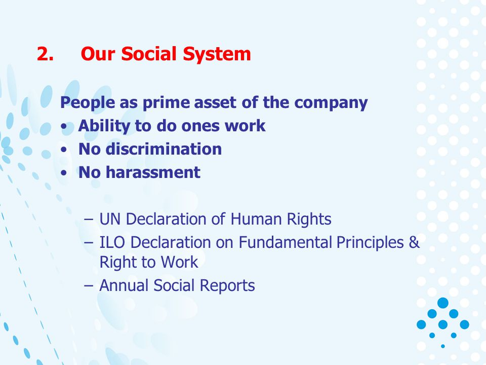 2.Our Social System People as prime asset of the company Ability to do ones work No discrimination No harassment –UN Declaration of Human Rights –ILO Declaration on Fundamental Principles & Right to Work –Annual Social Reports