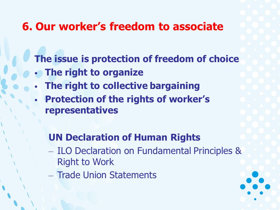6. Our workers freedom to associate The issue is protection of freedom of choice The right to organize The right to collective bargaining Protection o