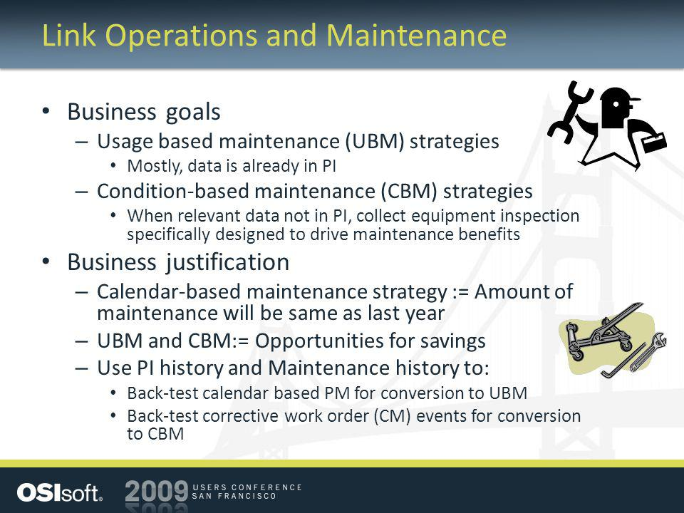 Link Operations and Maintenance Business goals – Usage based maintenance (UBM) strategies Mostly, data is already in PI – Condition-based maintenance (CBM) strategies When relevant data not in PI, collect equipment inspection specifically designed to drive maintenance benefits Business justification – Calendar-based maintenance strategy := Amount of maintenance will be same as last year – UBM and CBM:= Opportunities for savings – Use PI history and Maintenance history to: Back-test calendar based PM for conversion to UBM Back-test corrective work order (CM) events for conversion to CBM