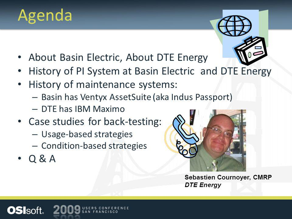 Agenda About Basin Electric, About DTE Energy History of PI System at Basin Electric and DTE Energy History of maintenance systems: – Basin has Ventyx AssetSuite (aka Indus Passport) – DTE has IBM Maximo Case studies for back-testing: – Usage-based strategies – Condition-based strategies Q & A Sebastien Cournoyer, CMRP DTE Energy
