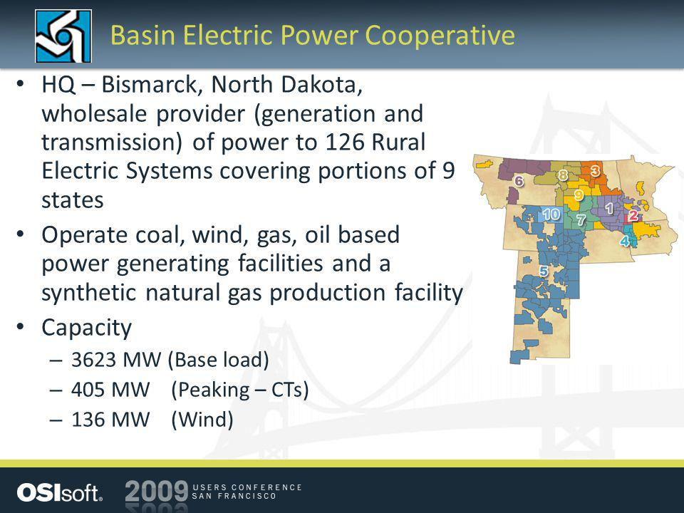Basin Electric Power Cooperative HQ – Bismarck, North Dakota, wholesale provider (generation and transmission) of power to 126 Rural Electric Systems covering portions of 9 states Operate coal, wind, gas, oil based power generating facilities and a synthetic natural gas production facility Capacity – 3623 MW (Base load) – 405 MW (Peaking – CTs) – 136 MW (Wind)