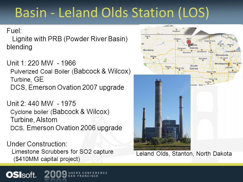 Basin - Leland Olds Station (LOS) Fuel: Lignite with PRB (Powder River Basin) blending Unit 1: 220 MW - 1966 Pulverized Coal Boiler ( Babcock & Wilcox) Turbine, GE DCS, Emerson Ovation 2007 upgrade Unit 2: 440 MW - 1975 Cyclone boiler ( Babcock & Wilcox) Turbine, Alstom DCS, Emerson Ovation 2006 upgrade Under Construction: Limestone Scrubbers for SO2 capture ($410MM capital project) Leland Olds, Stanton, North Dakota