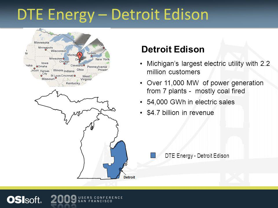 DTE Energy – Detroit Edison Detroit Edison Michigans largest electric utility with 2.2 million customers Over 11,000 MW of power generation from 7 pla