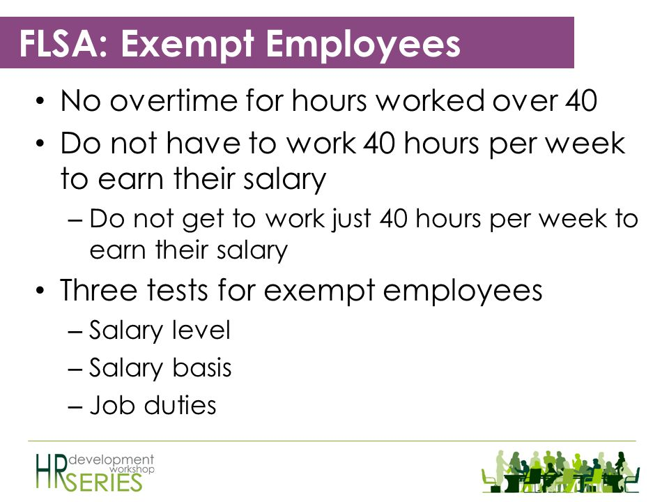 FLSA: Todays Topics Numerous exemptions and exceptions from the FLSAs requirements – Exempt Employees Exempt from minimum wage and overtime pay – Non-