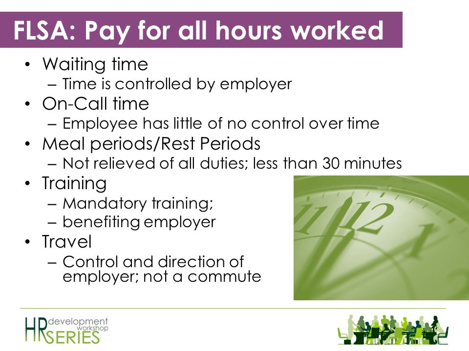 FLSA: Pay for all hours worked Suffered or Permitted to Work – If an employee works for you, the employee must be paid for that time – Volunteers Empl