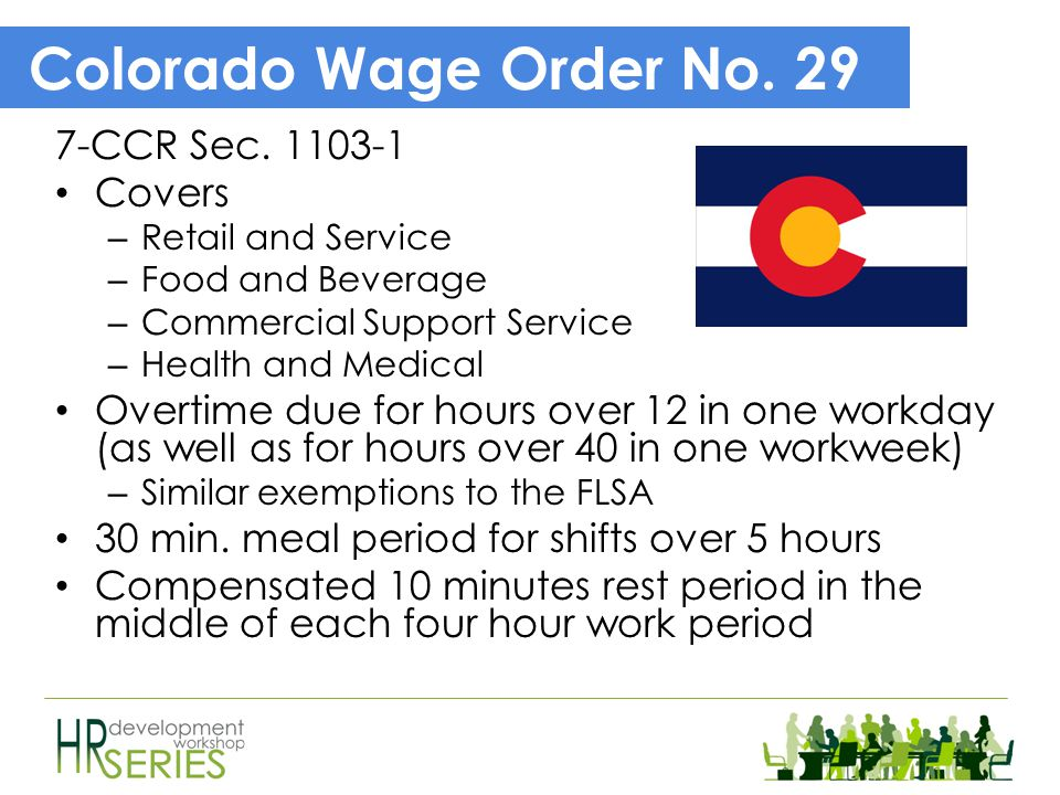 Colorado Wage Act (8-4-101) Requirements on when to pay employees – final pay, pay periods and paydays, and pay statements Deductions from wages – Loans, advances, goods – pursuant to a written agreement – Money or value of property employee did not return Defines wages to include vacation, commissions, bonuses