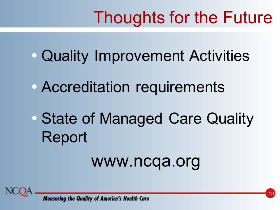 13 Thoughts for the Future Quality Improvement Activities Accreditation requirements State of Managed Care Quality Report www.ncqa.org