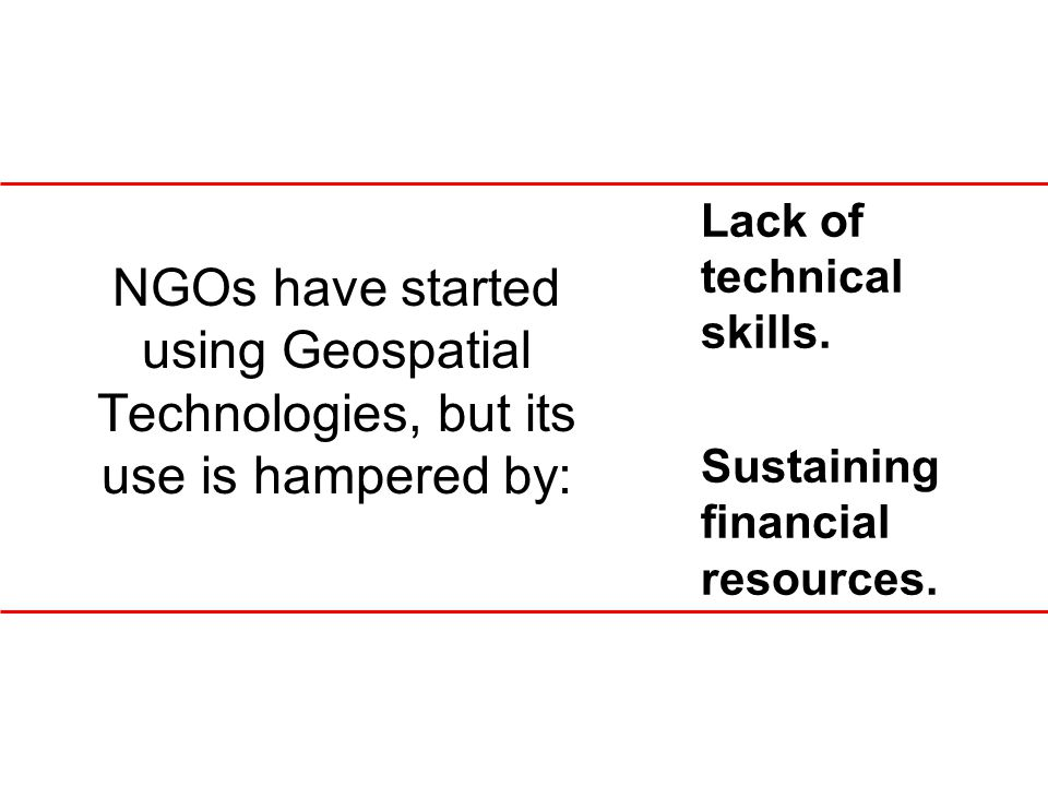 NGOs have started using Geospatial Technologies, but its use is hampered by: Lack of technical skills. Sustaining financial resources.