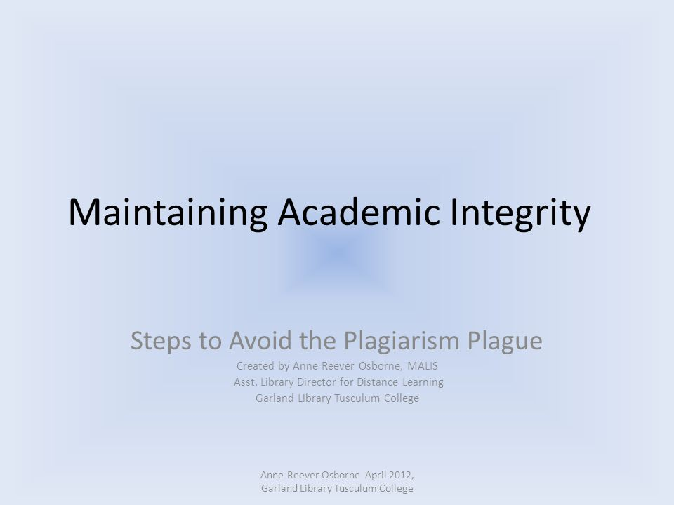Maintaining Academic Integrity Steps to Avoid the Plagiarism Plague Created by Anne Reever Osborne, MALIS Asst. Library Director for Distance Learning