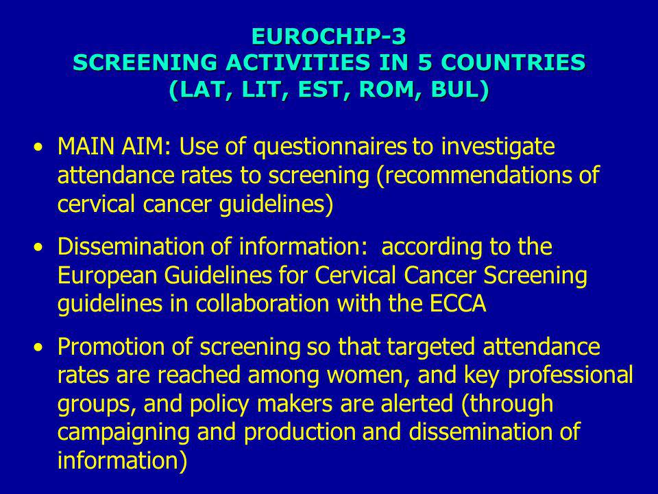 EUROCHIP-3 SCREENING ACTIVITIES IN 5 COUNTRIES (LAT, LIT, EST, ROM, BUL) MAIN AIM: Use of questionnaires to investigate attendance rates to screening (recommendations of cervical cancer guidelines) Dissemination of information: according to the European Guidelines for Cervical Cancer Screening guidelines in collaboration with the ECCA Promotion of screening so that targeted attendance rates are reached among women, and key professional groups, and policy makers are alerted (through campaigning and production and dissemination of information)