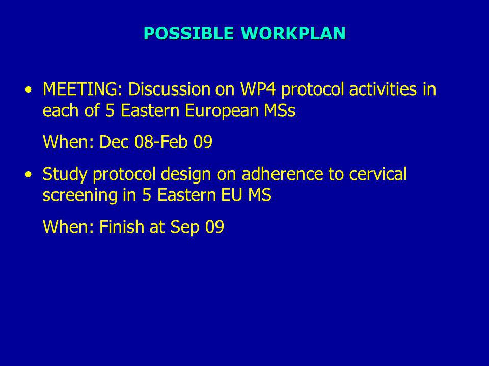 POSSIBLE WORKPLAN MEETING: Discussion on WP4 protocol activities in each of 5 Eastern European MSs When: Dec 08-Feb 09 Study protocol design on adherence to cervical screening in 5 Eastern EU MS When: Finish at Sep 09