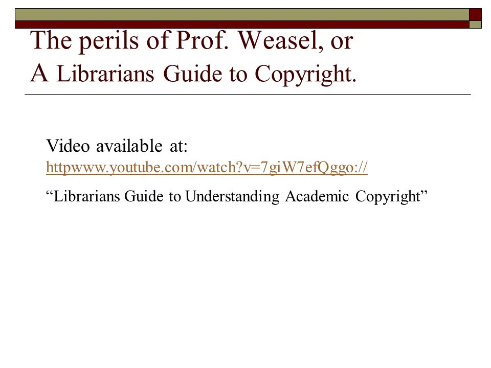 The perils of Prof. Weasel, or A Librarians Guide to Copyright. Video available at: httpwww.youtube.com/watch?v=7giW7efQggo:// httpwww.youtube.com/wat