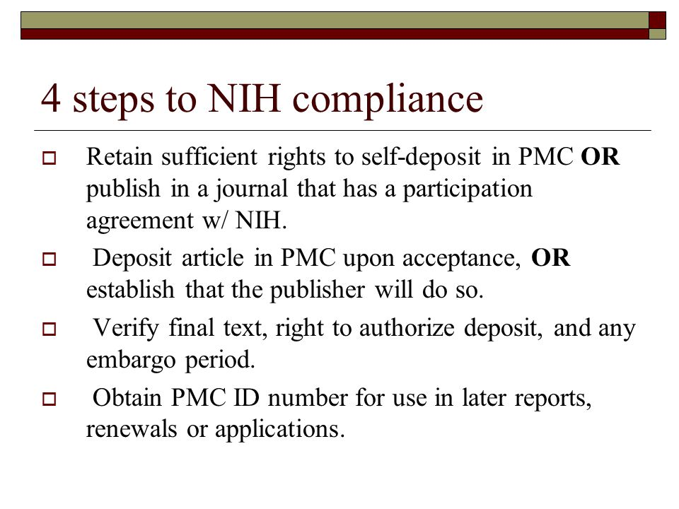 4 steps to NIH compliance Retain sufficient rights to self-deposit in PMC OR publish in a journal that has a participation agreement w/ NIH. Deposit a