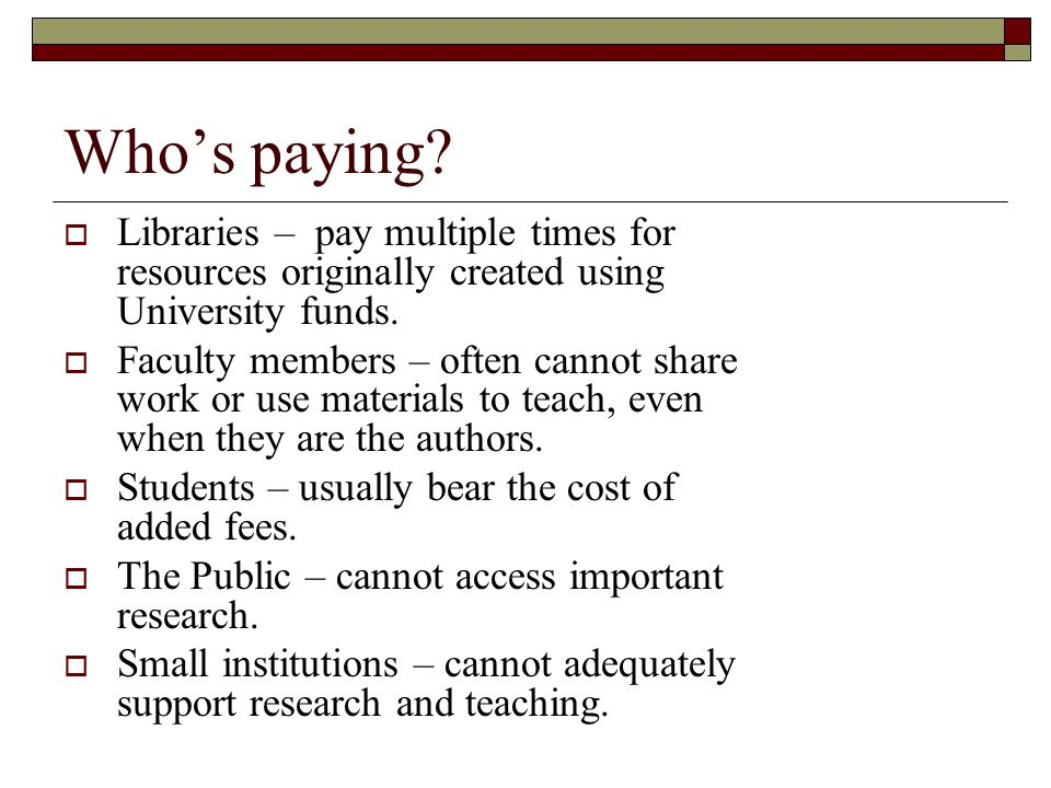 Whos paying? Libraries – pay multiple times for resources originally created using University funds. Faculty members – often cannot share work or use