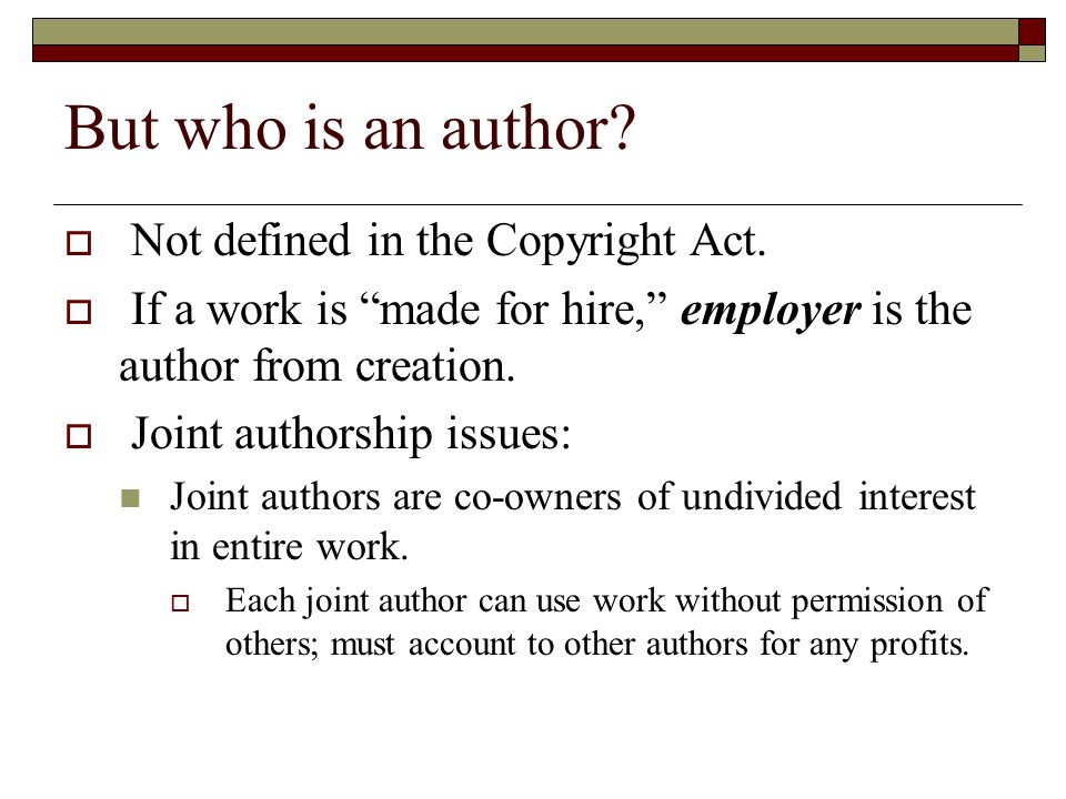 But who is an author? Not defined in the Copyright Act. If a work is made for hire, employer is the author from creation. Joint authorship issues: Joi