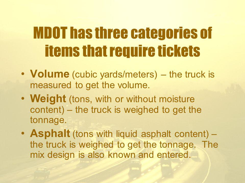 MDOT has three categories of items that require tickets Volume (cubic yards/meters) – the truck is measured to get the volume.