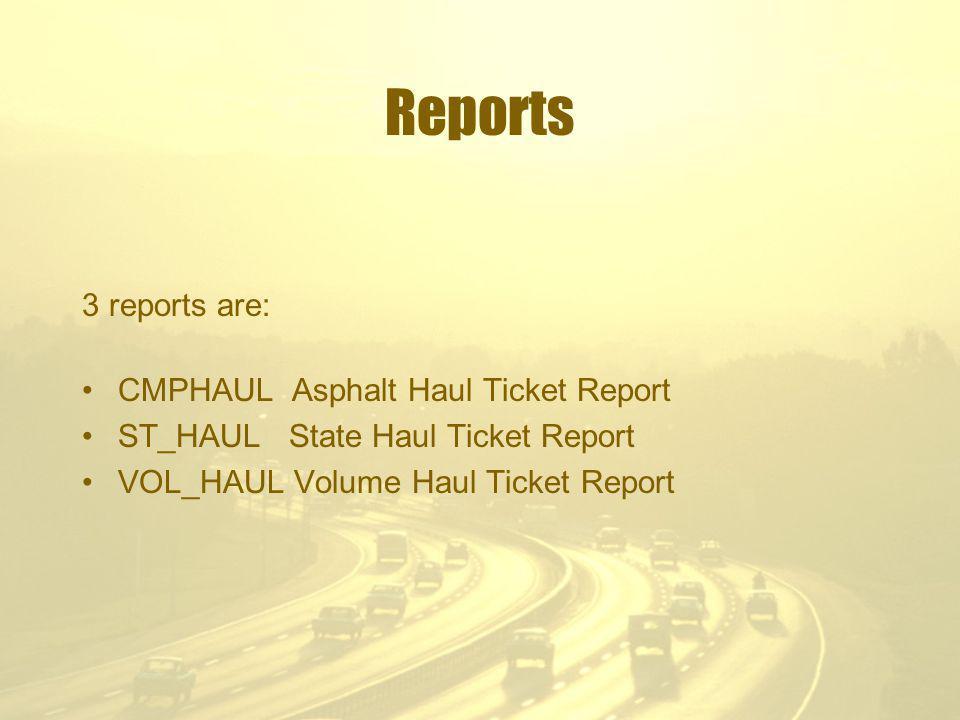 Reports 3 reports are: CMPHAUL Asphalt Haul Ticket Report ST_HAUL State Haul Ticket Report VOL_HAUL Volume Haul Ticket Report