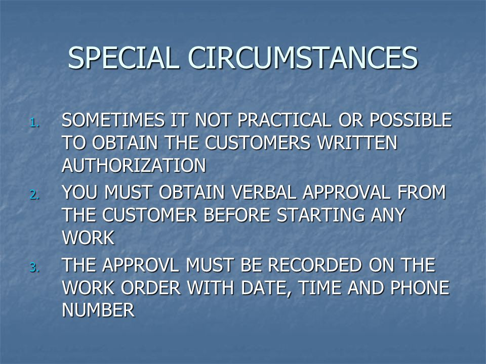 SPECIAL CIRCUMSTANCES 1. SOMETIMES IT NOT PRACTICAL OR POSSIBLE TO OBTAIN THE CUSTOMERS WRITTEN AUTHORIZATION 2. YOU MUST OBTAIN VERBAL APPROVAL FROM