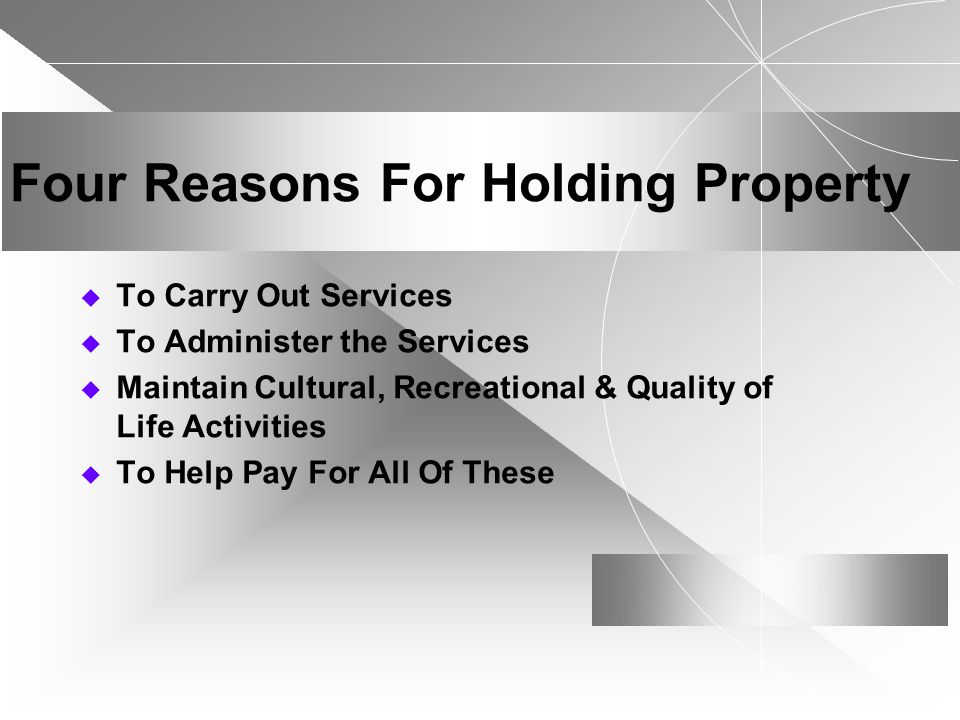 Four Reasons For Holding Property To Carry Out Services To Administer the Services Maintain Cultural, Recreational & Quality of Life Activities To Help Pay For All Of These