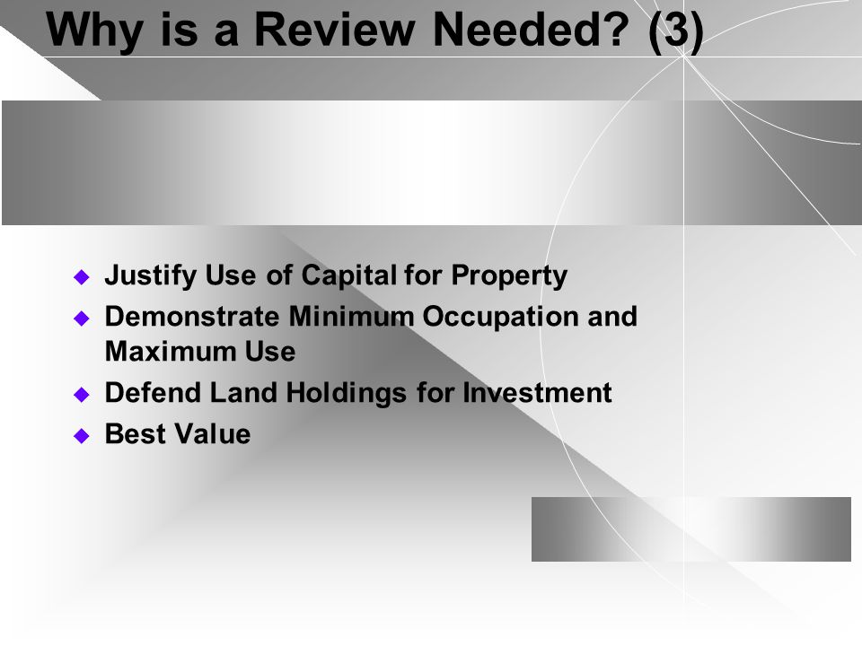 Why is a Review Needed? (3) Justify Use of Capital for Property Demonstrate Minimum Occupation and Maximum Use Defend Land Holdings for Investment Bes
