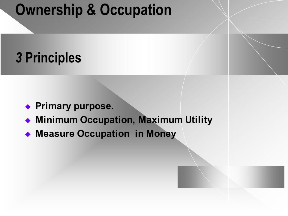 Ownership & Occupation 3 Principles Primary purpose. Minimum Occupation, Maximum Utility Measure Occupation in Money