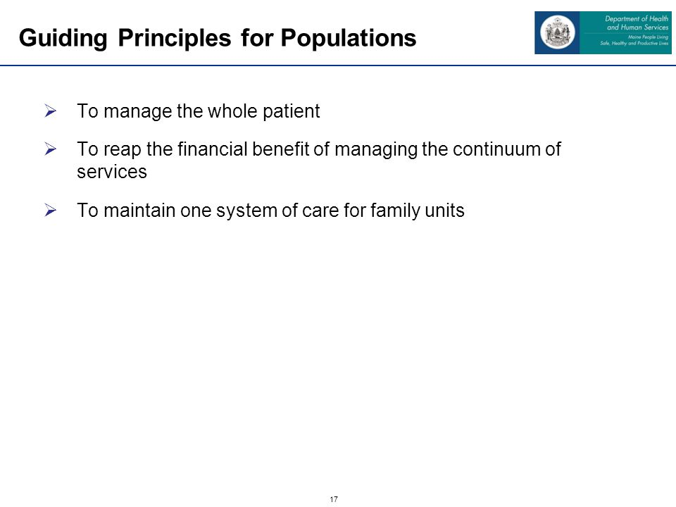 17 Guiding Principles for Populations To manage the whole patient To reap the financial benefit of managing the continuum of services To maintain one system of care for family units