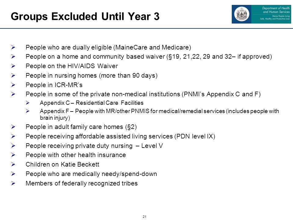 21 Groups Excluded Until Year 3 People who are dually eligible (MaineCare and Medicare) People on a home and community based waiver (§19, 21,22, 29 and 32– if approved) People on the HIV/AIDS Waiver People in nursing homes (more than 90 days) People in ICR-MRs People in some of the private non-medical institutions (PNMIs Appendix C and F) Appendix C – Residential Care Facilities Appendix F – People with MR/other PNMIS for medical/remedial services (includes people with brain injury) People in adult family care homes (§2) People receiving affordable assisted living services (PDN level IX) People receiving private duty nursing – Level V People with other health insurance Children on Katie Beckett People who are medically needy/spend-down Members of federally recognized tribes