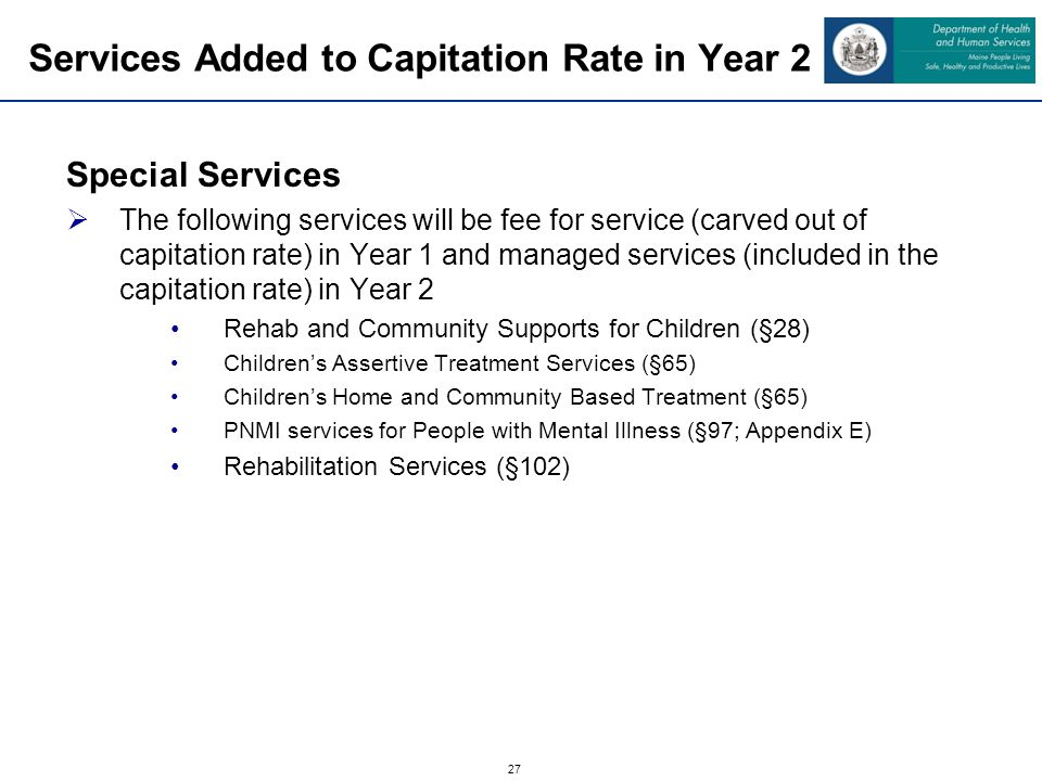 27 Services Added to Capitation Rate in Year 2 Special Services The following services will be fee for service (carved out of capitation rate) in Year 1 and managed services (included in the capitation rate) in Year 2 Rehab and Community Supports for Children (§28) Childrens Assertive Treatment Services (§65) Childrens Home and Community Based Treatment (§65) PNMI services for People with Mental Illness (§97; Appendix E) Rehabilitation Services (§102)