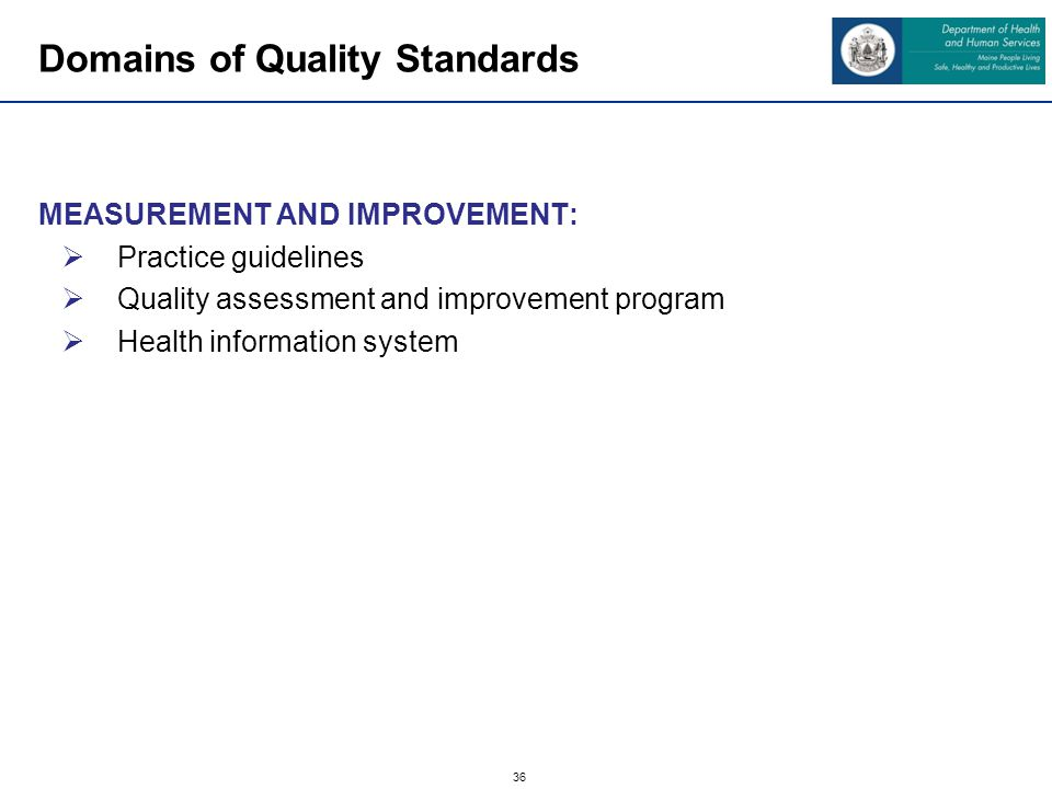 36 Domains of Quality Standards MEASUREMENT AND IMPROVEMENT: Practice guidelines Quality assessment and improvement program Health information system