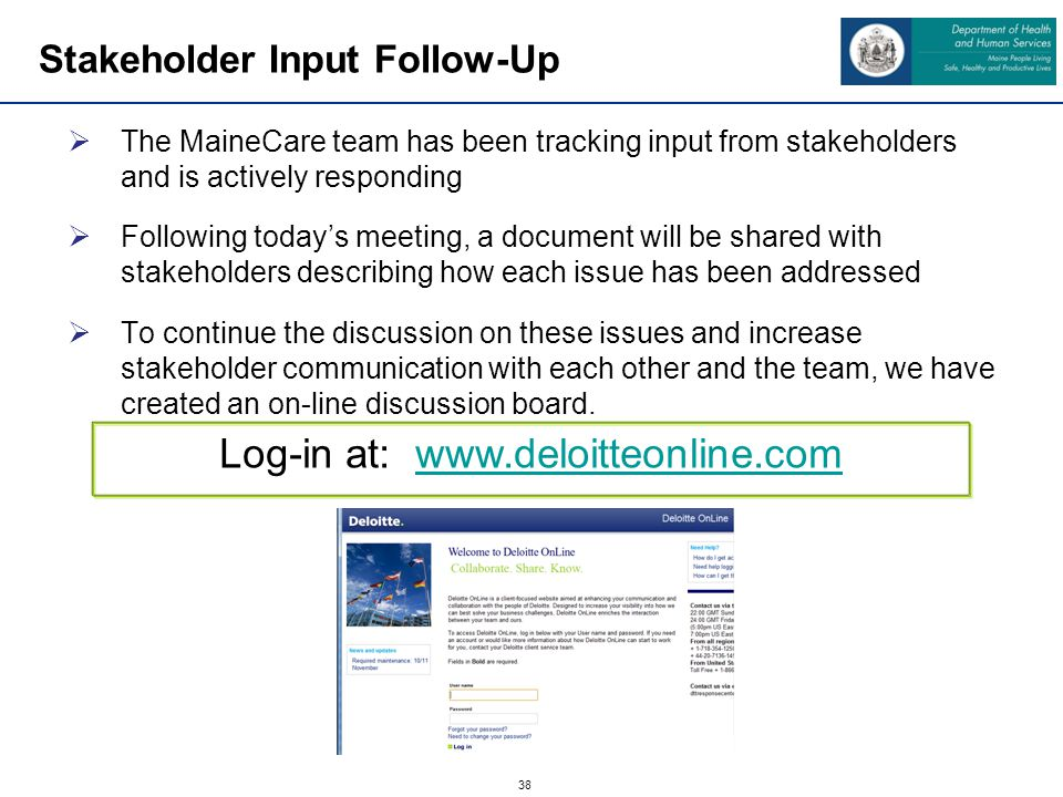 38 Stakeholder Input Follow-Up The MaineCare team has been tracking input from stakeholders and is actively responding Following todays meeting, a document will be shared with stakeholders describing how each issue has been addressed To continue the discussion on these issues and increase stakeholder communication with each other and the team, we have created an on-line discussion board.
